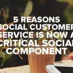 5 Reasons Social Customer Service Is Now a Critical Social Component