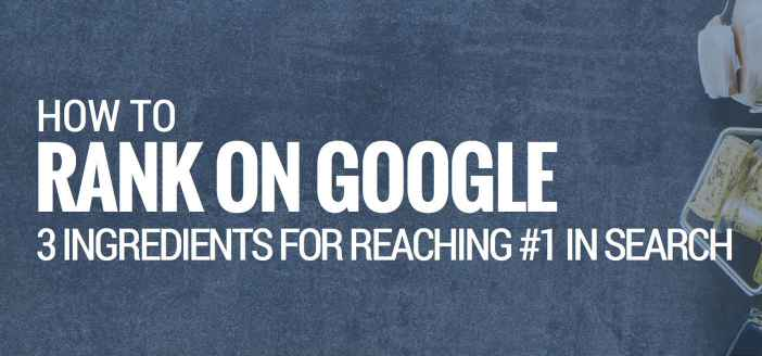 How to Rank on Google: 3 Ingredients for Reaching #1 in Search